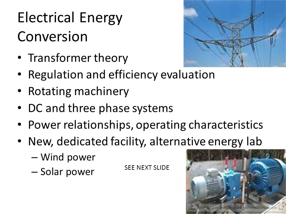 Electrical Energy Conversion Transformer theory Regulation and efficiency evaluation Rotating machinery DC and three phase systems Power relationships, operating characteristics New, dedicated facility, alternative energy lab – Wind power – Solar power SEE NEXT SLIDE