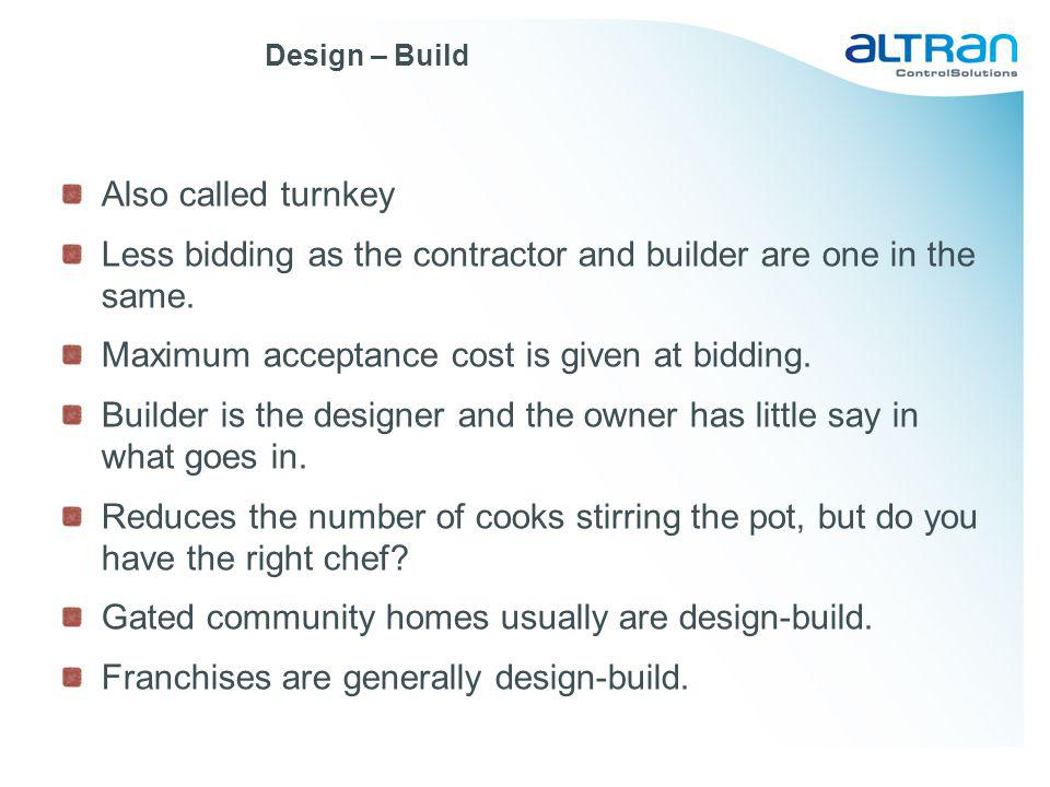 Design – Build Also called turnkey Less bidding as the contractor and builder are one in the same. Maximum acceptance cost is given at bidding. Builde