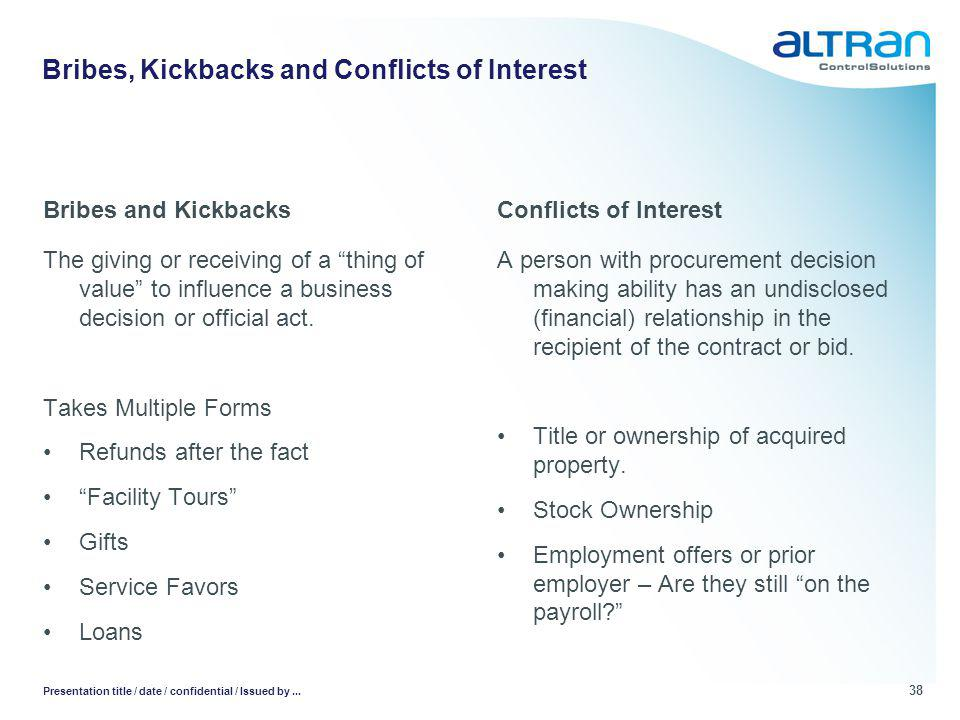 Bribes and Kickbacks The giving or receiving of a thing of value to influence a business decision or official act.