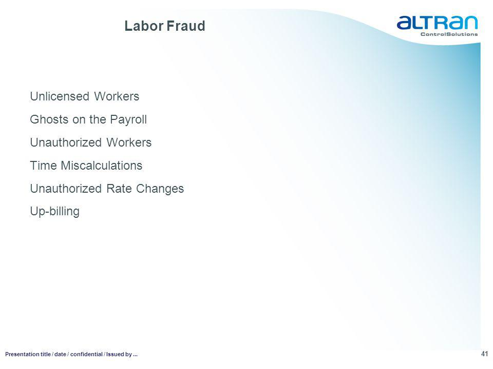 Labor Fraud Unlicensed Workers Ghosts on the Payroll Unauthorized Workers Time Miscalculations Unauthorized Rate Changes Up-billing 41 Presentation title / date / confidential / Issued by...