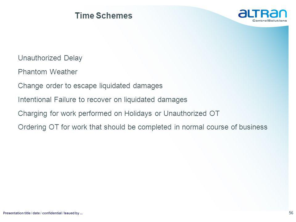 Time Schemes Unauthorized Delay Phantom Weather Change order to escape liquidated damages Intentional Failure to recover on liquidated damages Charging for work performed on Holidays or Unauthorized OT Ordering OT for work that should be completed in normal course of business 56 Presentation title / date / confidential / Issued by...
