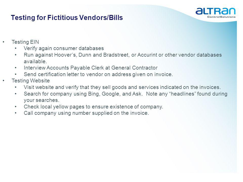 Testing for Fictitious Vendors/Bills Testing EIN Verify again consumer databases Run against Hoovers, Dunn and Bradstreet, or Accurint or other vendor
