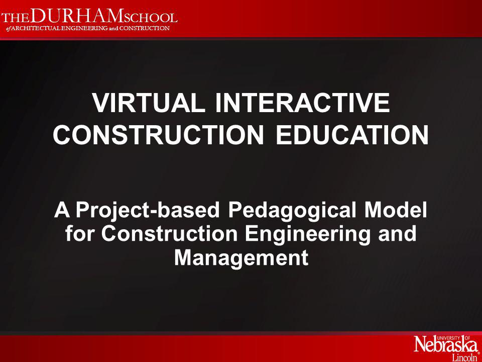THE DURHAM SCHOOL of ARCHITECTUAL ENGINEERING and CONSTRUCTION VIRTUAL INTERACTIVE CONSTRUCTION EDUCATION A Project-based Pedagogical Model for Construction Engineering and Management