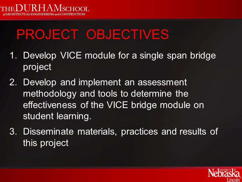 THE DURHAM SCHOOL of ARCHITECTUAL ENGINEERING and CONSTRUCTION PROJECT OBJECTIVES 1.Develop VICE module for a single span bridge project 2.Develop and implement an assessment methodology and tools to determine the effectiveness of the VICE bridge module on student learning.