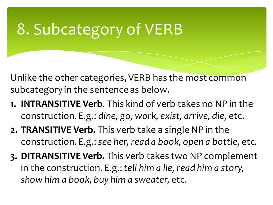 Unlike the other categories, VERB has the most common subcategory in the sentence as below. 1.INTRANSITIVE Verb. This kind of verb takes no NP in the