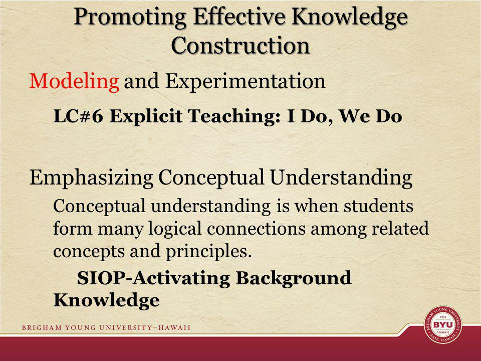 Promoting Effective Knowledge Construction Modeling and Experimentation LC#6 Explicit Teaching: I Do, We Do Emphasizing Conceptual Understanding Conceptual understanding is when students form many logical connections among related concepts and principles.