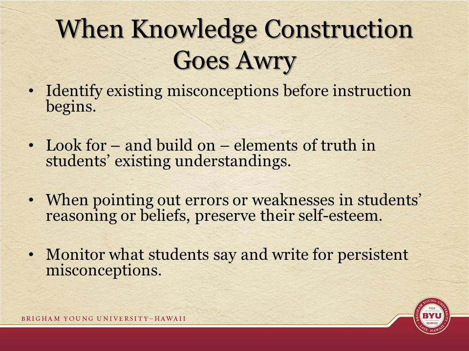When Knowledge Construction Goes Awry Identify existing misconceptions before instruction begins. Look for – and build on – elements of truth in stude