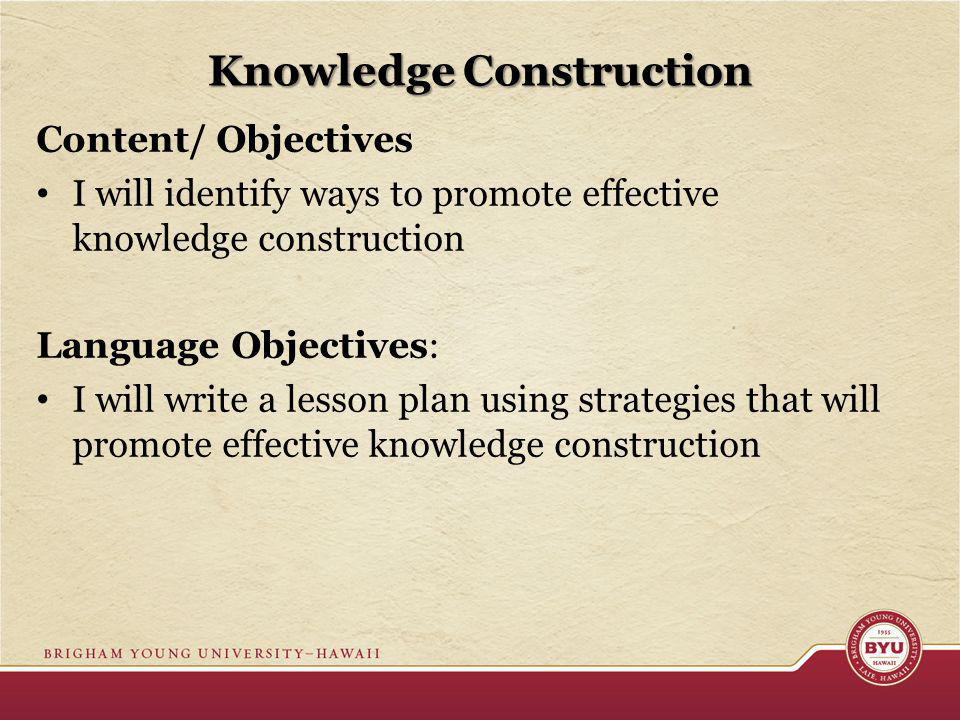 Knowledge Construction Content/ Objectives I will identify ways to promote effective knowledge construction Language Objectives: I will write a lesson plan using strategies that will promote effective knowledge construction