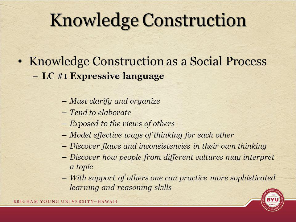 Knowledge Construction Knowledge Construction as a Social Process – LC #1 Expressive language – Must clarify and organize – Tend to elaborate – Exposed to the views of others – Model effective ways of thinking for each other – Discover flaws and inconsistencies in their own thinking – Discover how people from different cultures may interpret a topic – With support of others one can practice more sophisticated learning and reasoning skills