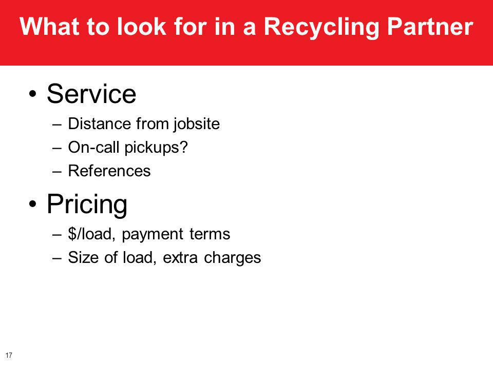 What to look for in a Recycling Partner Service –Distance from jobsite –On-call pickups? –References Pricing –$/load, payment terms –Size of load, ext