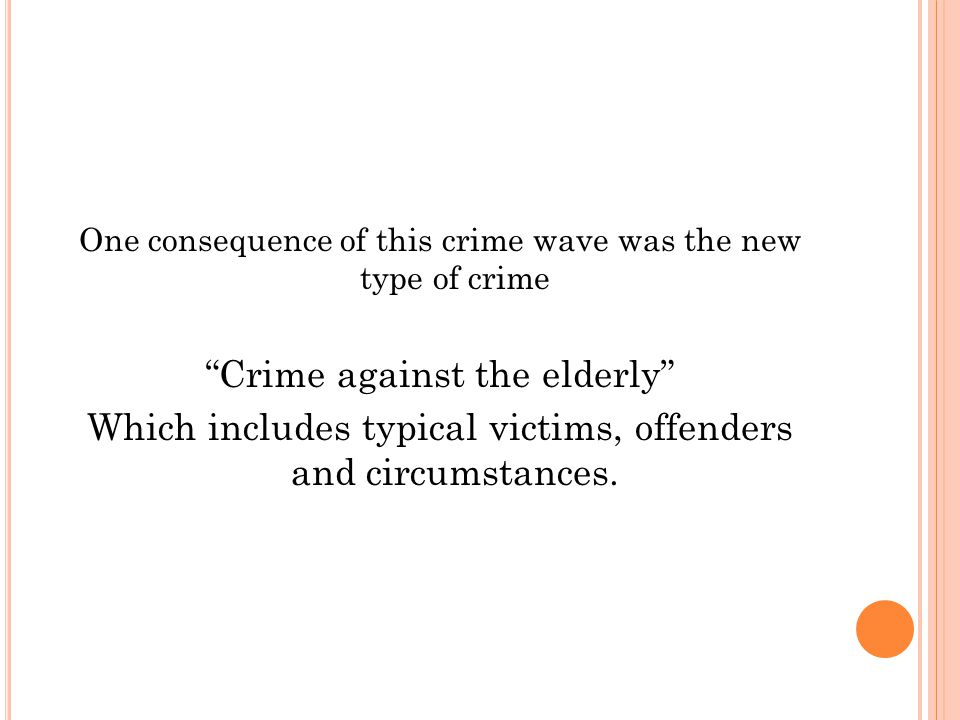 One consequence of this crime wave was the new type of crime Crime against the elderly Which includes typical victims, offenders and circumstances.
