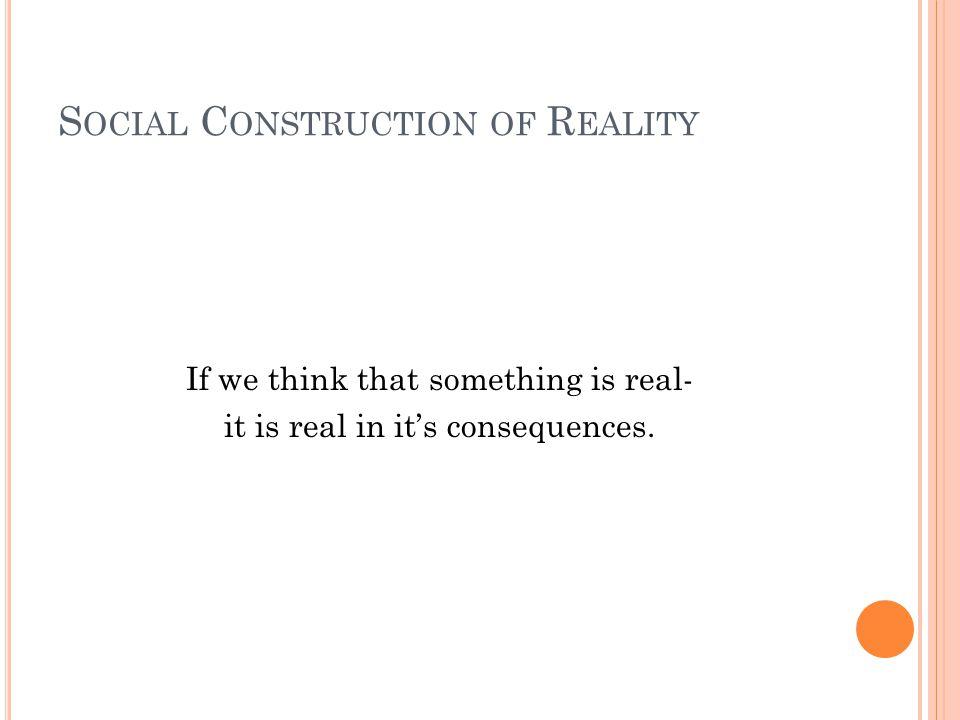 S OCIAL C ONSTRUCTION OF R EALITY If we think that something is real- it is real in its consequences.