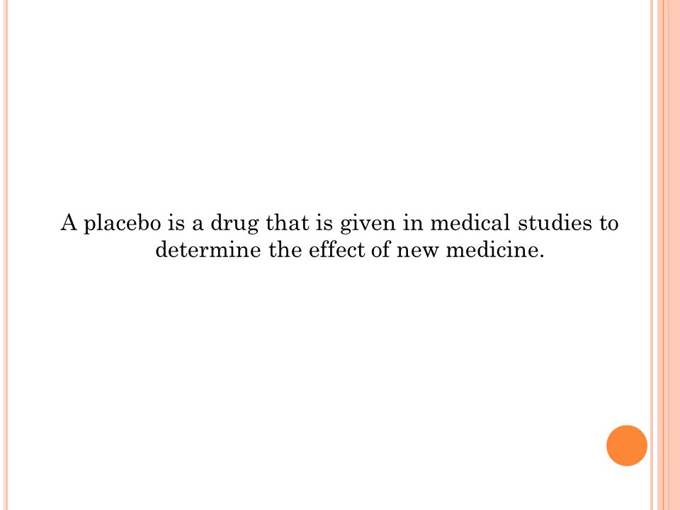 A placebo is a drug that is given in medical studies to determine the effect of new medicine.
