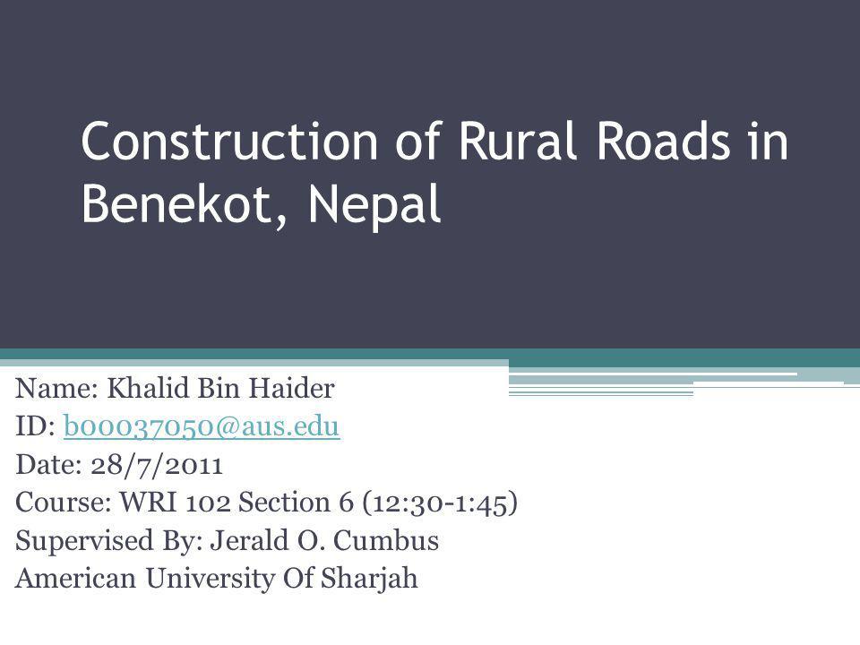 Construction of Rural Roads in Benekot, Nepal Name: Khalid Bin Haider ID: b00037050@aus.edu Date: 28/7/2011 Course: WRI 102 Section 6 (12:30-1:45) Sup