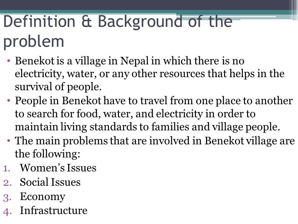 Definition & Background of the problem Benekot is a village in Nepal in which there is no electricity, water, or any other resources that helps in the