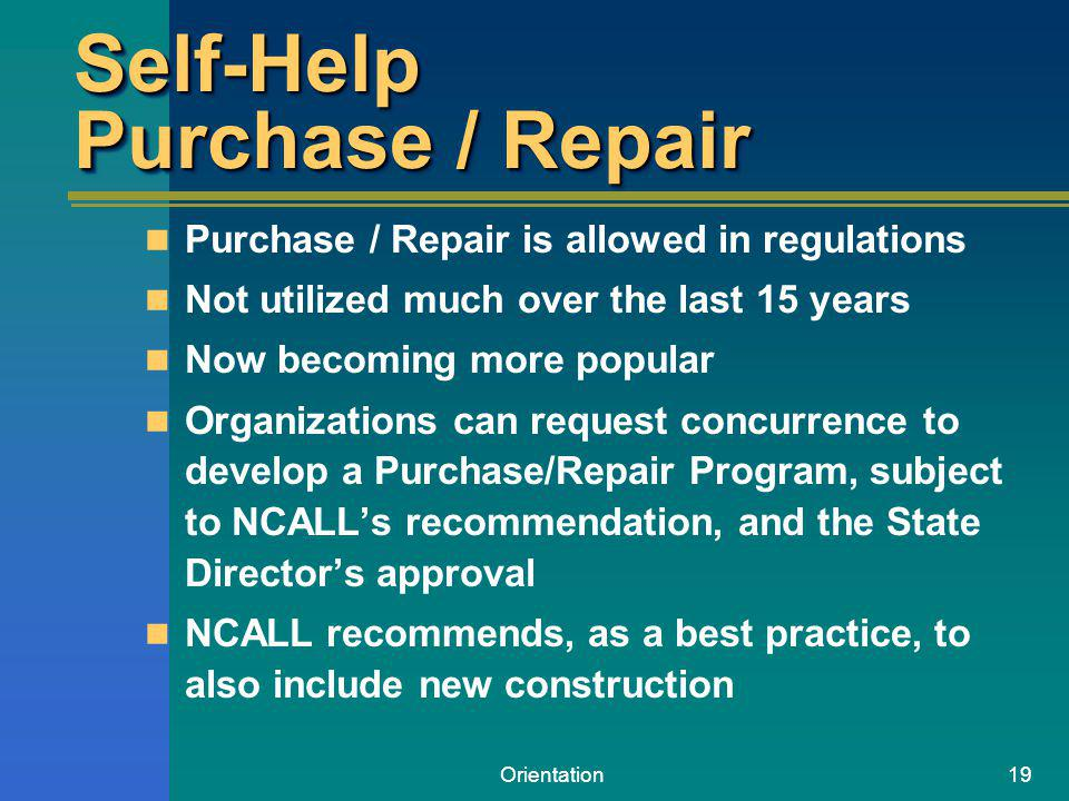 Orientation19 Self-Help Purchase / Repair Purchase / Repair is allowed in regulations Not utilized much over the last 15 years Now becoming more popular Organizations can request concurrence to develop a Purchase/Repair Program, subject to NCALLs recommendation, and the State Directors approval NCALL recommends, as a best practice, to also include new construction