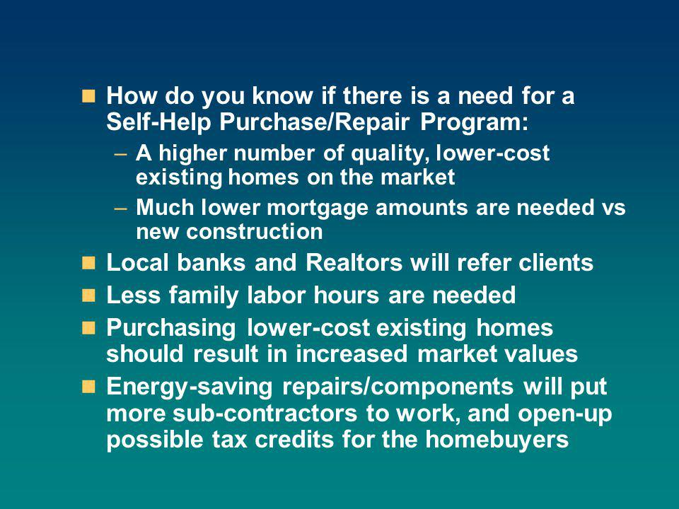How do you know if there is a need for a Self-Help Purchase/Repair Program: –A higher number of quality, lower-cost existing homes on the market –Much lower mortgage amounts are needed vs new construction Local banks and Realtors will refer clients Less family labor hours are needed Purchasing lower-cost existing homes should result in increased market values Energy-saving repairs/components will put more sub-contractors to work, and open-up possible tax credits for the homebuyers