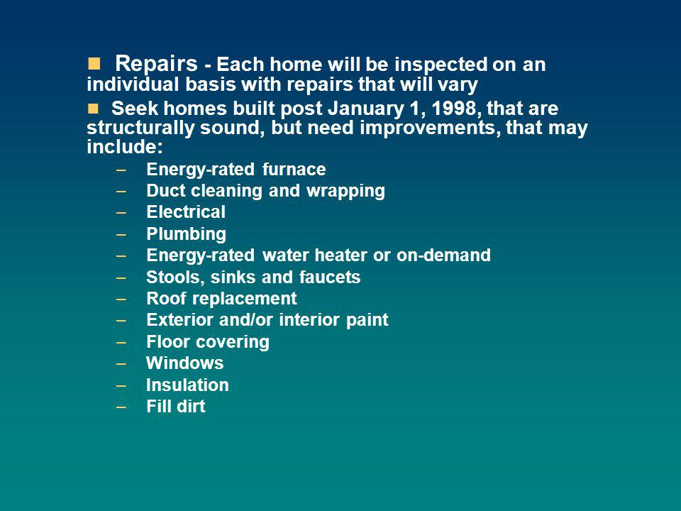 Repairs - Each home will be inspected on an individual basis with repairs that will vary Seek homes built post January 1, 1998, that are structurally sound, but need improvements, that may include: – Energy-rated furnace – Duct cleaning and wrapping – Electrical – Plumbing – Energy-rated water heater or on-demand – Stools, sinks and faucets – Roof replacement – Exterior and/or interior paint – Floor covering – Windows – Insulation – Fill dirt