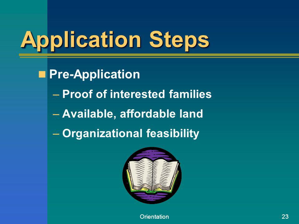 Orientation23 Application Steps Pre-Application –Proof of interested families –Available, affordable land –Organizational feasibility