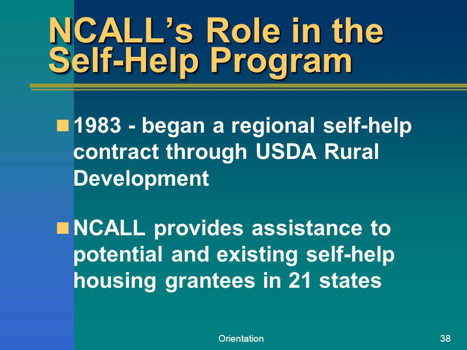 Orientation38 NCALLs Role in the Self-Help Program 1983 - began a regional self-help contract through USDA Rural Development NCALL provides assistance to potential and existing self-help housing grantees in 21 states