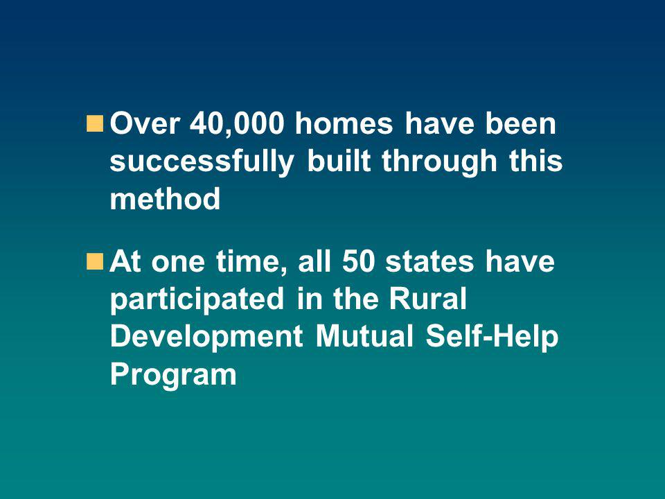 Over 40,000 homes have been successfully built through this method At one time, all 50 states have participated in the Rural Development Mutual Self-Help Program