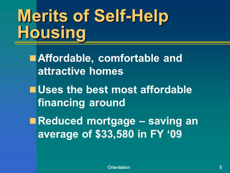 Orientation5 Merits of Self-Help Housing Affordable, comfortable and attractive homes Uses the best most affordable financing around Reduced mortgage – saving an average of $33,580 in FY 09