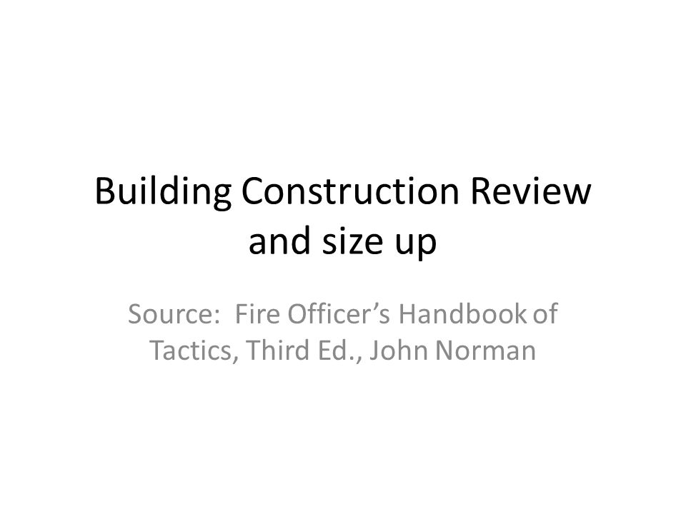 Building Construction Review and size up Source: Fire Officers Handbook of Tactics, Third Ed., John Norman