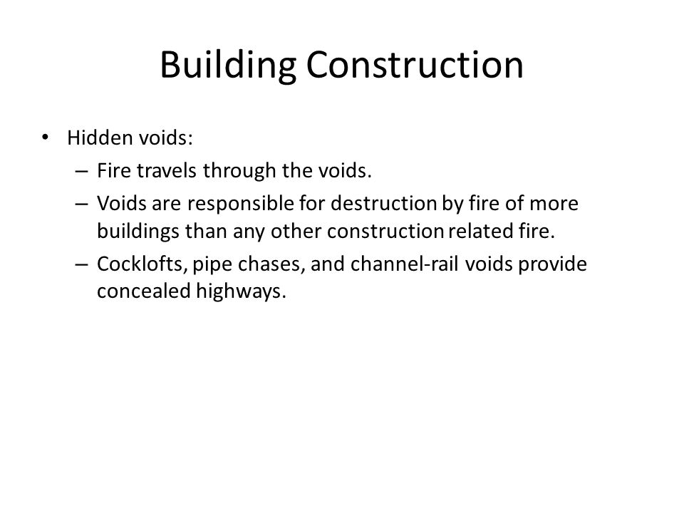 Building Construction Hidden voids: – Fire travels through the voids. – Voids are responsible for destruction by fire of more buildings than any other