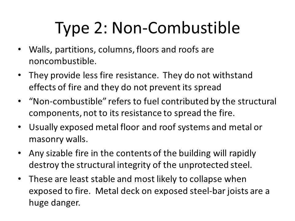 Type 2: Non-Combustible Walls, partitions, columns, floors and roofs are noncombustible. They provide less fire resistance. They do not withstand effe