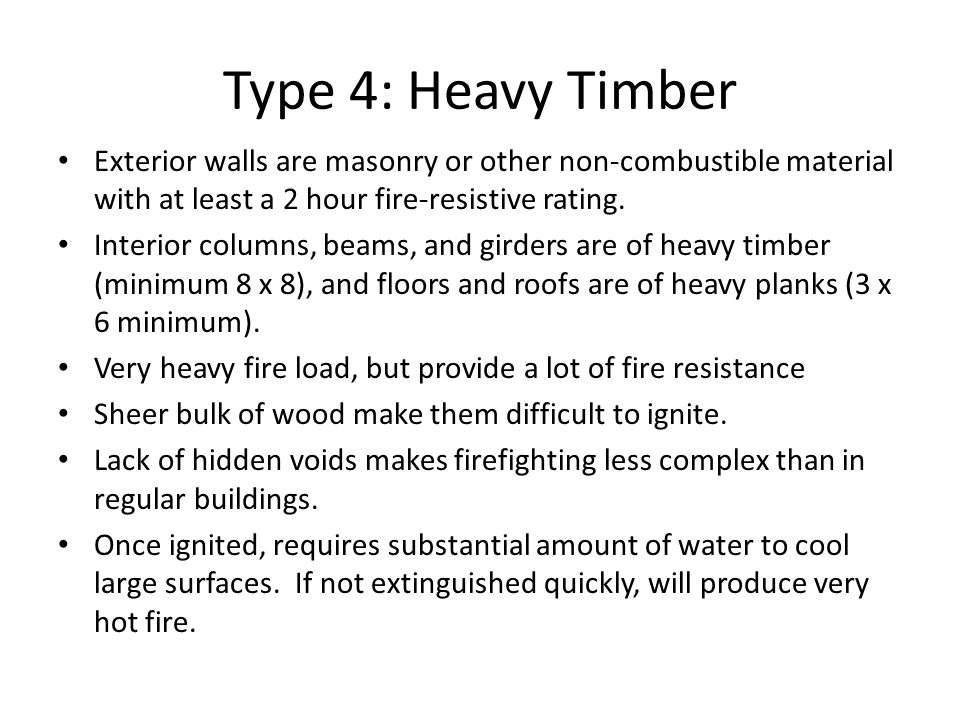 Type 4: Heavy Timber Exterior walls are masonry or other non-combustible material with at least a 2 hour fire-resistive rating. Interior columns, beam