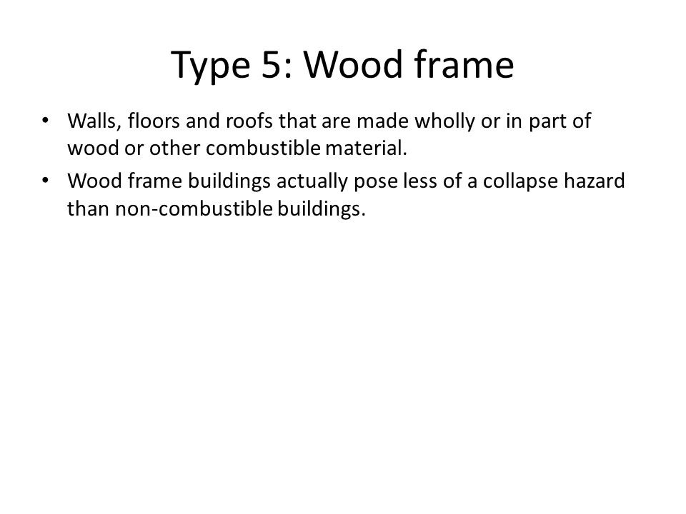 Type 5: Wood frame Walls, floors and roofs that are made wholly or in part of wood or other combustible material. Wood frame buildings actually pose l