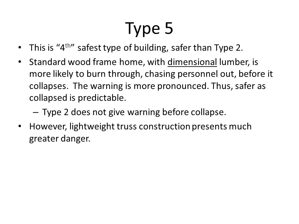 Type 5 This is 4 th safest type of building, safer than Type 2. Standard wood frame home, with dimensional lumber, is more likely to burn through, cha
