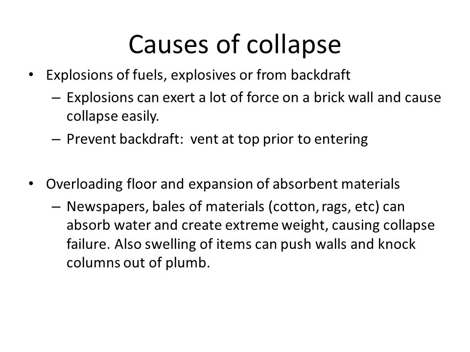 Causes of collapse Explosions of fuels, explosives or from backdraft – Explosions can exert a lot of force on a brick wall and cause collapse easily.