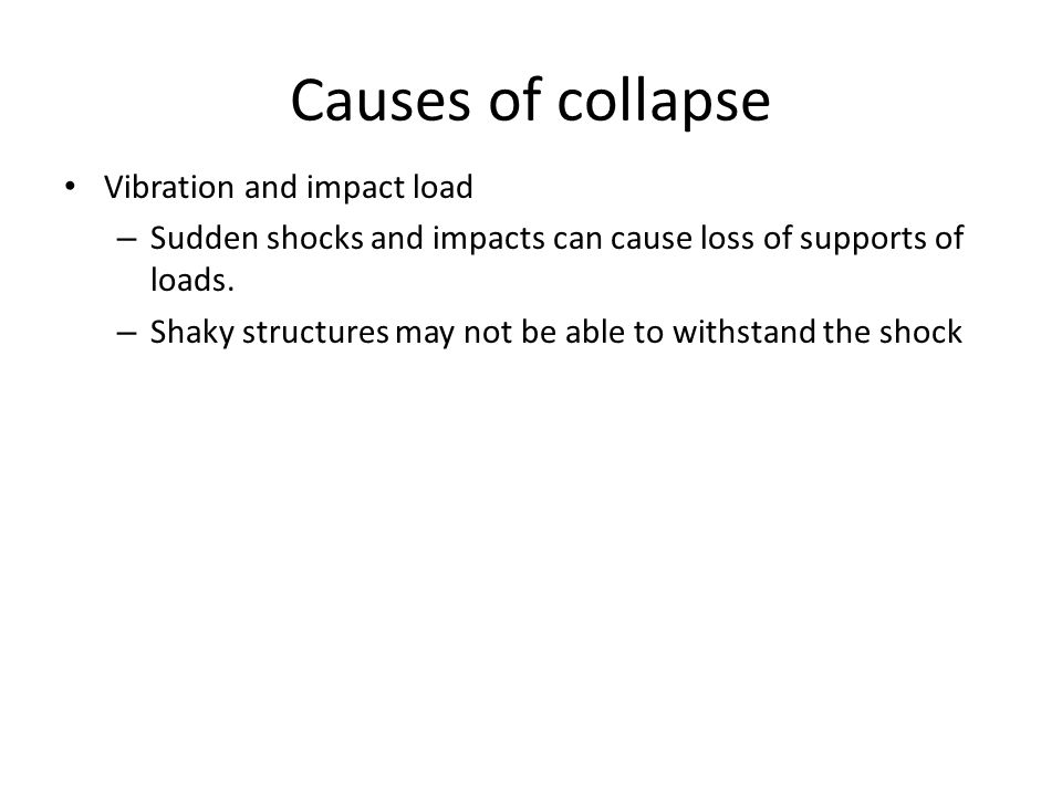 Causes of collapse Vibration and impact load – Sudden shocks and impacts can cause loss of supports of loads. – Shaky structures may not be able to wi