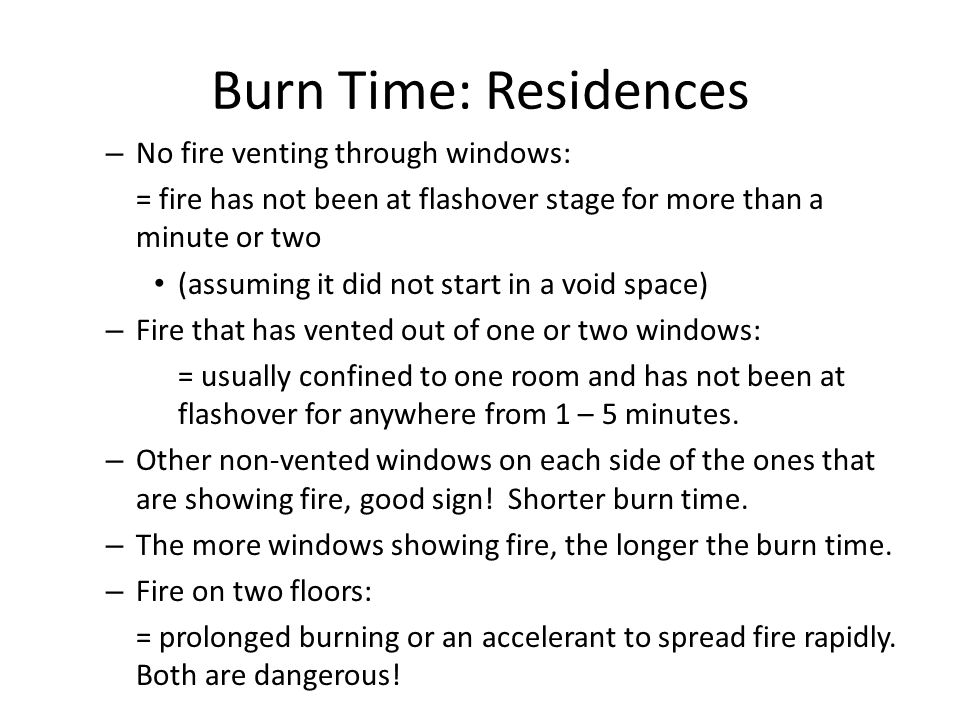 Burn Time: Residences – No fire venting through windows: = fire has not been at flashover stage for more than a minute or two (assuming it did not sta