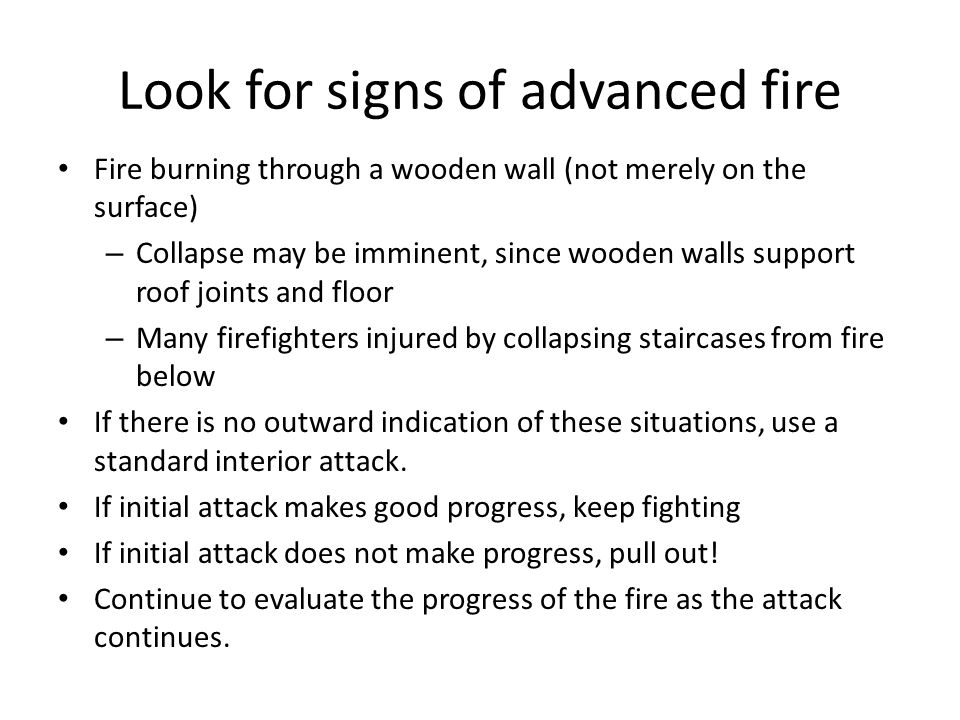 Look for signs of advanced fire Fire burning through a wooden wall (not merely on the surface) – Collapse may be imminent, since wooden walls support