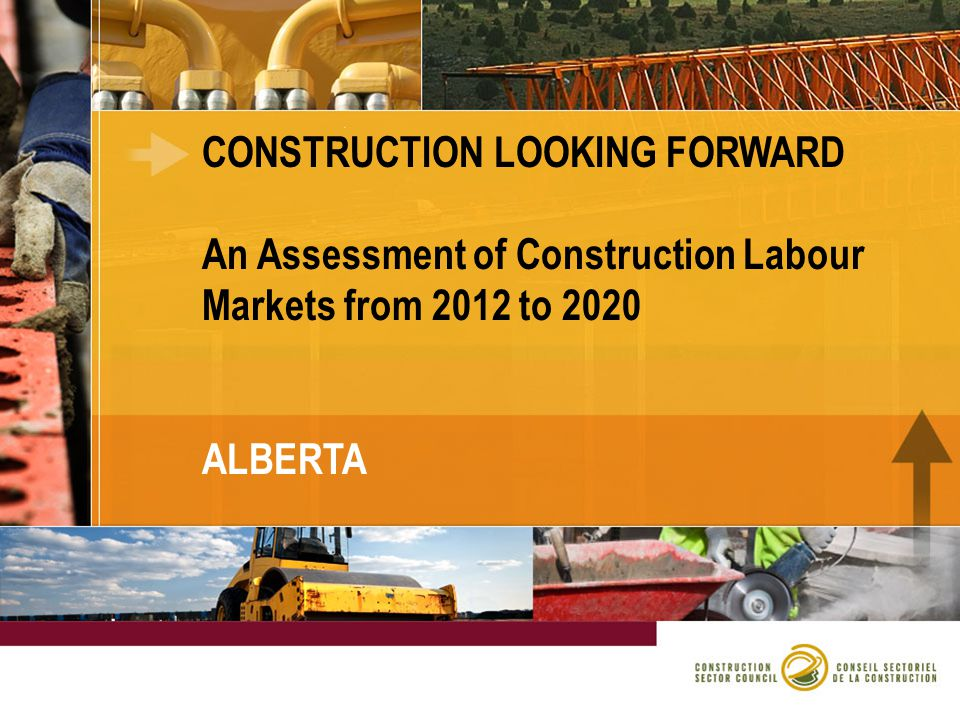 CONSTRUCTION LOOKING FORWARD An Assessment of Construction Labour Markets from 2012 to 2020 ALBERTA