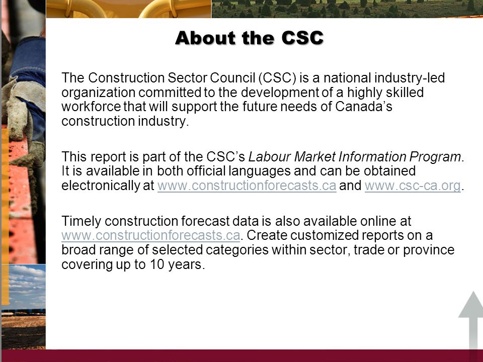 About the CSC The Construction Sector Council (CSC) is a national industry-led organization committed to the development of a highly skilled workforce that will support the future needs of Canadas construction industry.
