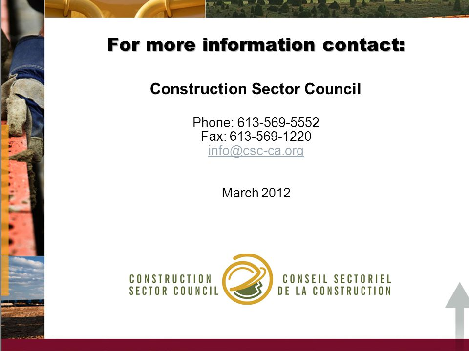 For more information contact: Construction Sector Council Phone: 613-569-5552 Fax: 613-569-1220 info@csc-ca.org March 2012