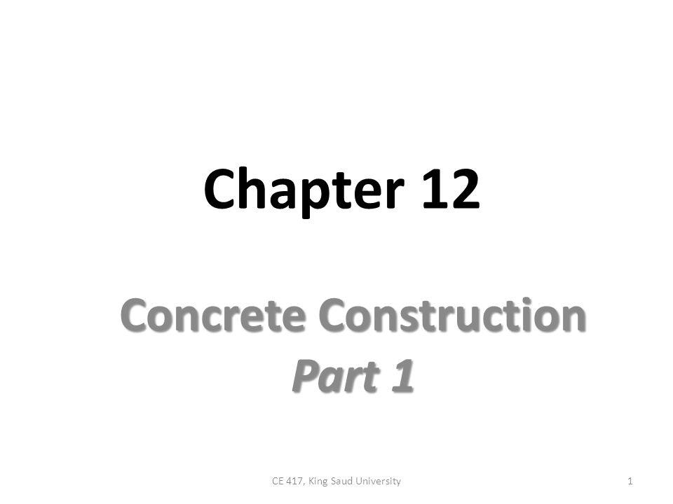Chapter 12 Concrete Construction Part 1 1CE 417, King Saud University