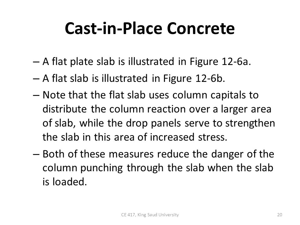 Cast-in-Place Concrete – A flat plate slab is illustrated in Figure 12-6a. – A flat slab is illustrated in Figure 12-6b. – Note that the flat slab use