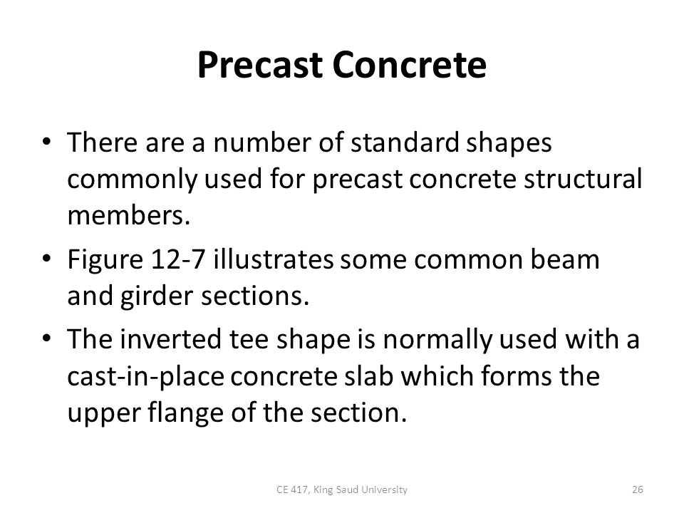 Precast Concrete There are a number of standard shapes commonly used for precast concrete structural members. Figure 12-7 illustrates some common beam
