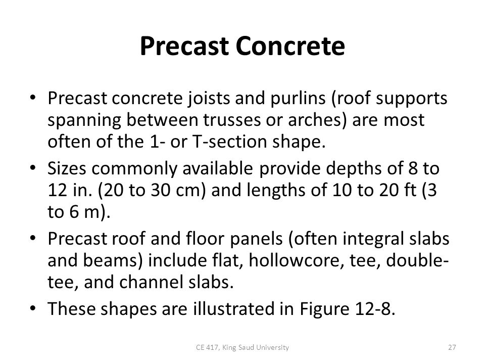 Precast Concrete Precast concrete joists and purlins (roof supports spanning between trusses or arches) are most often of the 1- or T-section shape. S