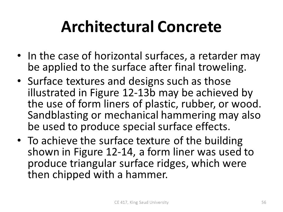 Architectural Concrete In the case of horizontal surfaces, a retarder may be applied to the surface after final troweling. Surface textures and design