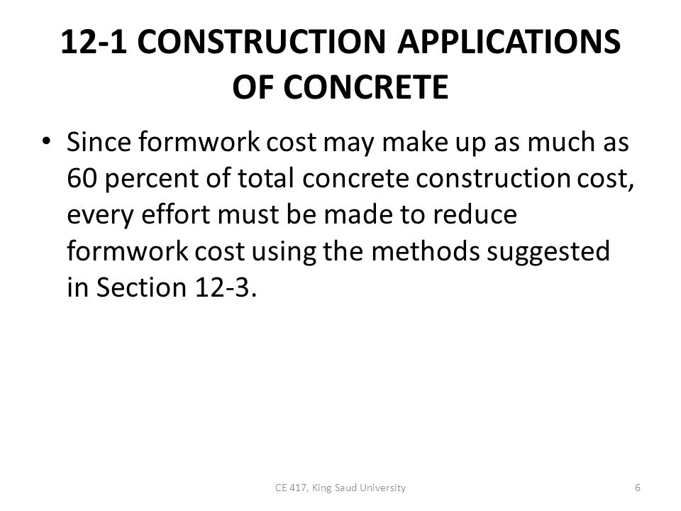 12-1 CONSTRUCTION APPLICATIONS OF CONCRETE Since formwork cost may make up as much as 60 percent of total concrete construction cost, every effort mus