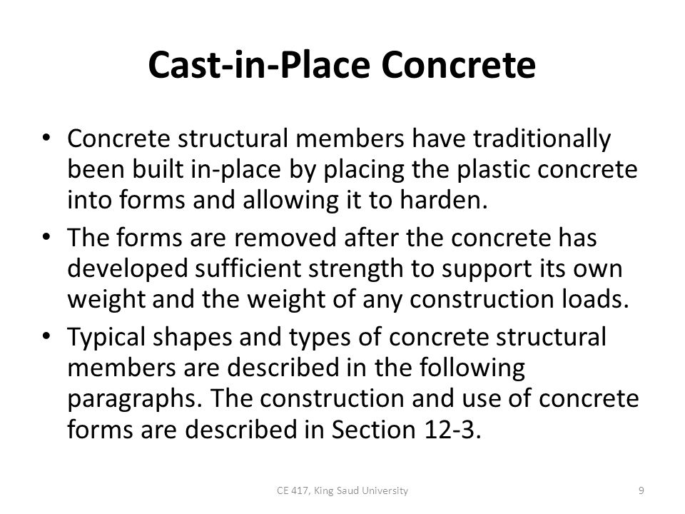 Cast-in-Place Concrete Concrete structural members have traditionally been built in-place by placing the plastic concrete into forms and allowing it t