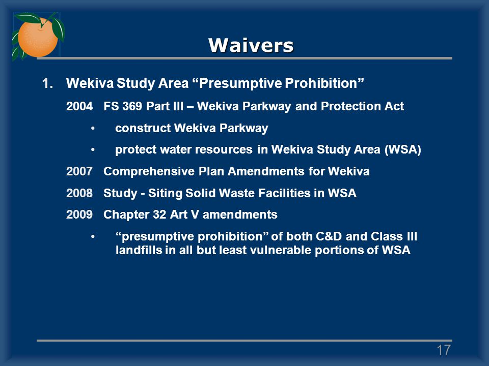 Waivers 1.Wekiva Study Area Presumptive Prohibition 2004FS 369 Part III – Wekiva Parkway and Protection Act construct Wekiva Parkway protect water resources in Wekiva Study Area (WSA) 2007Comprehensive Plan Amendments for Wekiva 2008Study - Siting Solid Waste Facilities in WSA 2009Chapter 32 Art V amendments presumptive prohibition of both C&D and Class III landfills in all but least vulnerable portions of WSA 17