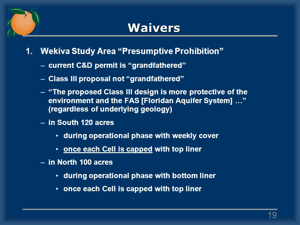 Waivers 1.Wekiva Study Area Presumptive Prohibition –current C&D permit is grandfathered –Class III proposal not grandfathered –The proposed Class III design is more protective of the environment and the FAS [Floridan Aquifer System] … (regardless of underlying geology) –in South 120 acres during operational phase with weekly cover once each Cell is capped with top liner –in North 100 acres during operational phase with bottom liner once each Cell is capped with top liner 19