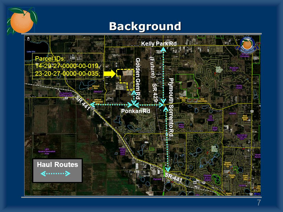 Background 7 Golden Gem Rd Ponkan Rd SR 441 Plymouth Sorrento Rd (Future) SR 429 Kelly Park Rd SR 441 Haul Routes Parcel IDs: 14-20-27-0000-00-019, 23
