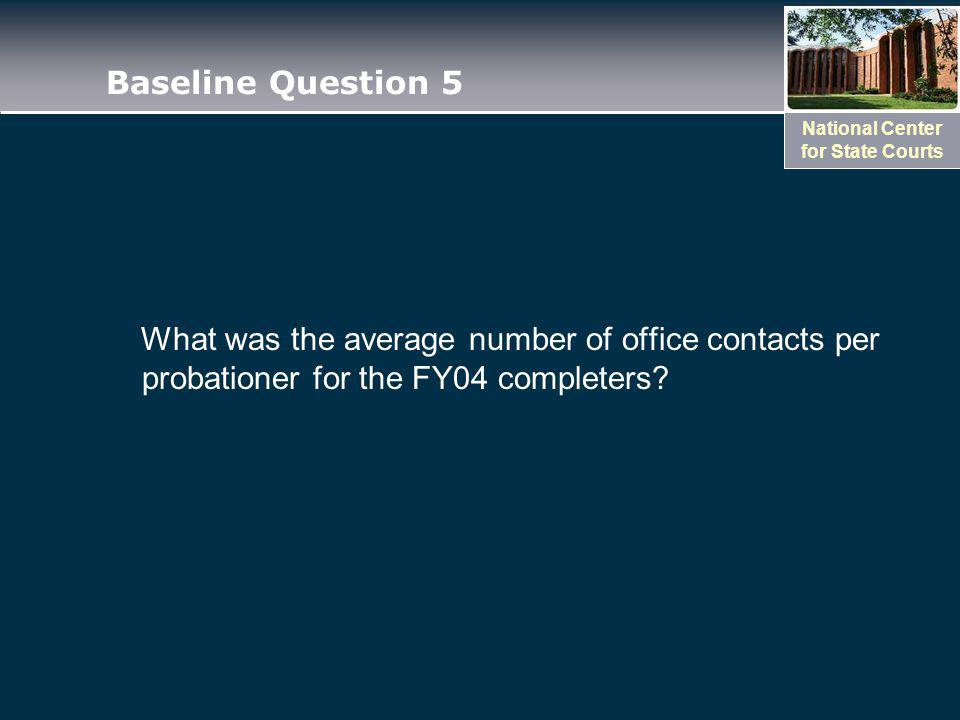 National Center for State Courts Baseline Question 5 What was the average number of office contacts per probationer for the FY04 completers